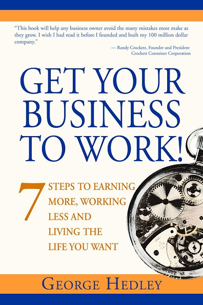 Get Your Business to Work! 7 Steps to Earning More, Working Less and Living the Life You Want by George Hedley